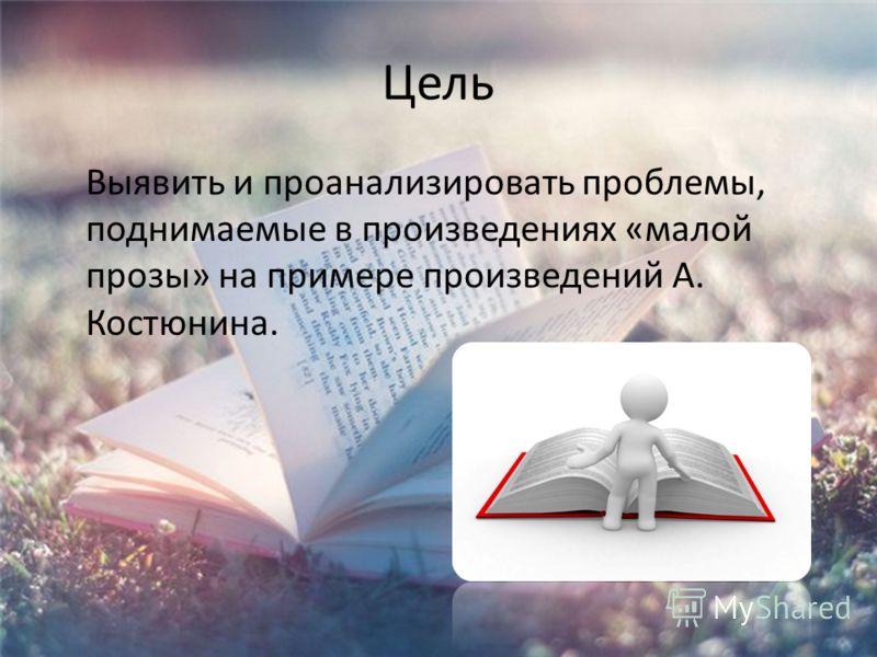 Цель Выявить и проанализировать проблемы, поднимаемые в произведениях «малой прозы» на примере произведений А. Костюнина.