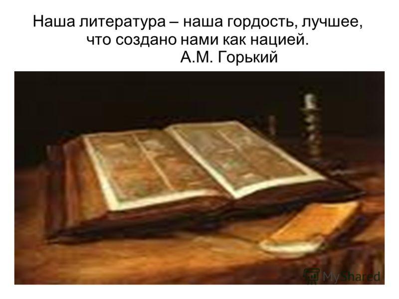 Наша литература – наша гордость, лучшее, что создано нами как нацией. А.М. Горький