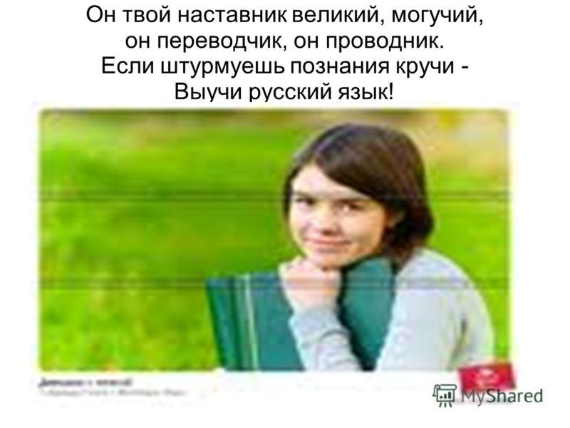 Он твой наставник великий, могучий, он переводчик, он проводник. Если штурмуешь познания кручи - Выучи русский язык!