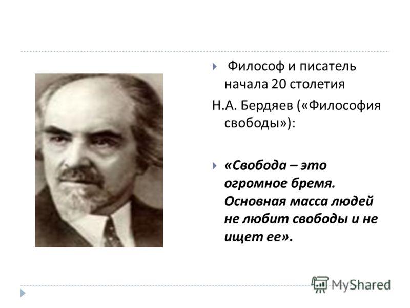 Философ и писатель начала 20 столетия Н. А. Бердяев (« Философия свободы »): « Свобода – это огромное бремя. Основная масса людей не любит свободы и не ищет ее ».