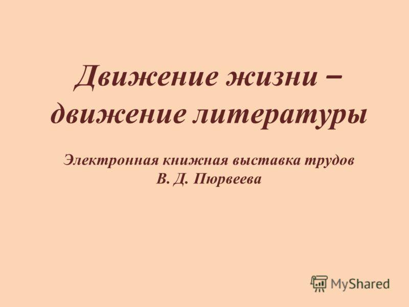 Движение жизни – движение литературы Электронная книжная выставка трудов В. Д. Пюрвеева