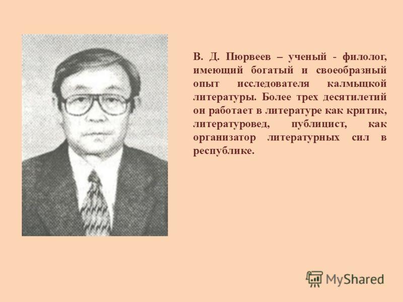 В. Д. Пюрвеев – ученый - филолог, имеющий богатый и своеобразный опыт исследователя калмыцкой литературы. Более трех десятилетий он работает в литературе как критик, литературовед, публицист, как организатор литературных сил в республике.