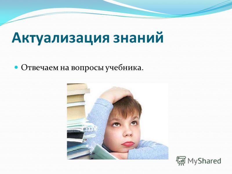 Актуализация знаний Отвечаем на вопросы учебника.