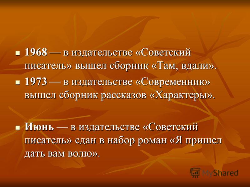 1968 в издательстве «Советский писатель» вышел сборник «Там, вдали». 1968 в издательстве «Советский писатель» вышел сборник «Там, вдали». 1973 в издательстве «Современник» вышел сборник рассказов «Характеры». 1973 в издательстве «Современник» вышел с