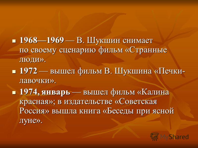 19681969 В. Шукшин снимает по своему сценарию фильм «Странные люди». 19681969 В. Шукшин снимает по своему сценарию фильм «Странные люди». 1972 вышел фильм В. Шукшина «Печки- лавочки». 1972 вышел фильм В. Шукшина «Печки- лавочки». 1974, январь вышел ф
