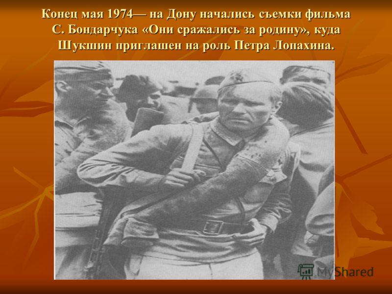 Конец мая 1974 на Дону начались съемки фильма С. Бондарчука «Они сражались за родину», куда Шукшин приглашен на роль Петра Лопахина.