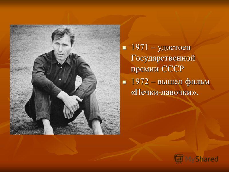 1971 – удостоен Государственной премии СССР 1971 – удостоен Государственной премии СССР 1972 – вышел фильм «Печки-лавочки». 1972 – вышел фильм «Печки-лавочки».