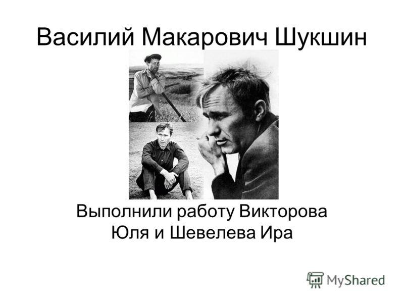Василий Макарович Шукшин Выполнили работу Викторова Юля и Шевелева Ира
