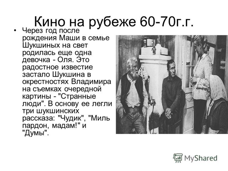 Кино на рубеже 60-70г.г. Через год после рождения Маши в семье Шукшиных на свет родилась еще одна девочка - Оля. Это радостное известие застало Шукшина в окрестностях Владимира на съемках очередной картины -