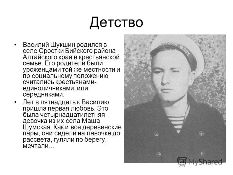 Детство Василий Шукшин родился в селе Сростки Бийского района Алтайского края в крестьянской семье. Его родители были уроженцами той же местности и по социальному положению считались крестьянами- единоличниками, или середняками. Лет в пятнадцать к Ва