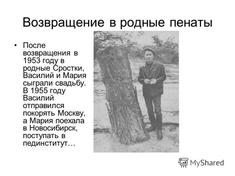 Возвращение в родные пенаты После возвращения в 1953 году в родные Сростки, Василий и Мария сыграли свадьбу. В 1955 году Василий отправился покорять Москву, а Мария поехала в Новосибирск, поступать в пединститут…