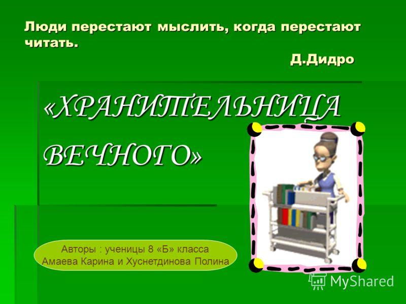 Люди перестают мыслить, когда перестают читать. Д.Дидро «ХРАНИТЕЛЬНИЦАВЕЧНОГО» Авторы : ученицы 8 «Б» класса Амаева Карина и Хуснетдинова Полина