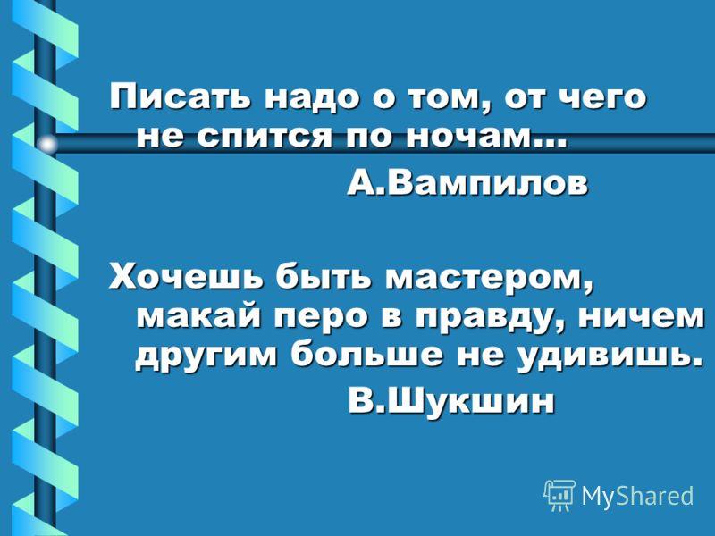 Писать надо о том, от чего не спится по ночам… А.Вампилов А.Вампилов Хочешь быть мастером, макай перо в правду, ничем другим больше не удивишь. В.Шукшин В.Шукшин