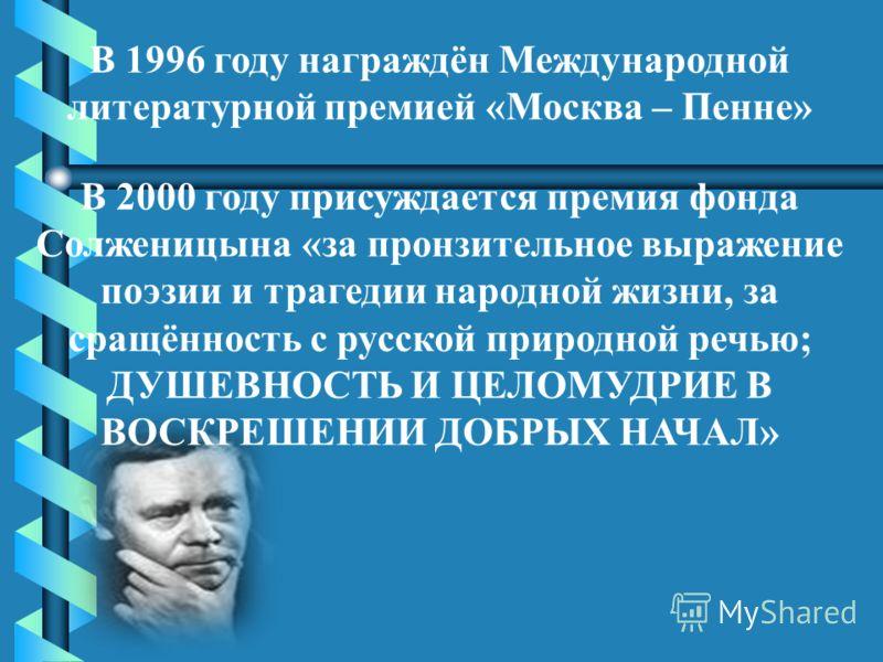 В 1996 году награждён Международной литературной премией «Москва – Пенне» В 2000 году присуждается премия фонда Солженицына «за пронзительное выражение поэзии и трагедии народной жизни, за сращённость с русской природной речью; ДУШЕВНОСТЬ И ЦЕЛОМУДРИ