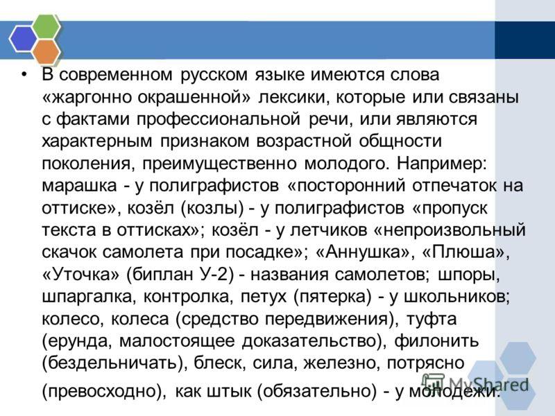 В современном русском языке имеются слова «жаргонно окрашенной» лексики, которые или связаны с фактами профессиональной речи, или являются характерным признаком возрастной общности поколения, преимущественно молодого. Например: марашка - у полиграфис