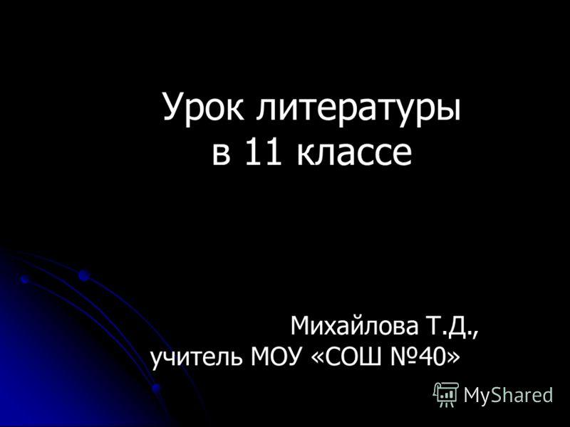 Урок литературы в 11 классе Михайлова Т.Д., учитель МОУ «СОШ 40»