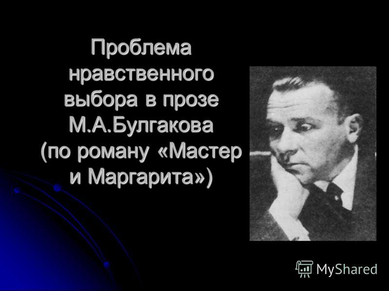 Проблема нравственного выбора в прозе М.А.Булгакова (по роману «Мастер и Маргарита»)