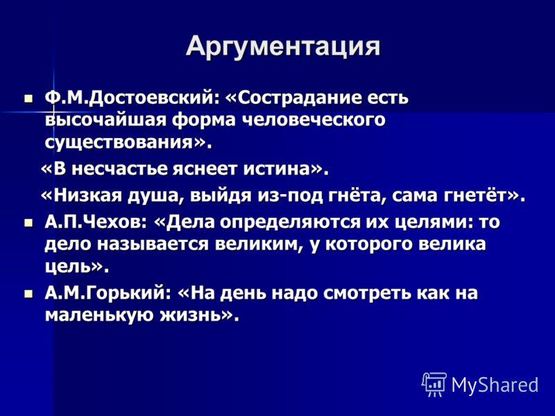 Аргументация Ф.М.Достоевский: «Сострадание есть высочайшая форма человеческого существования». Ф.М.Достоевский: «Сострадание есть высочайшая форма человеческого существования». «В несчастье яснеет истина». «В несчастье яснеет истина». «Низкая душа, в