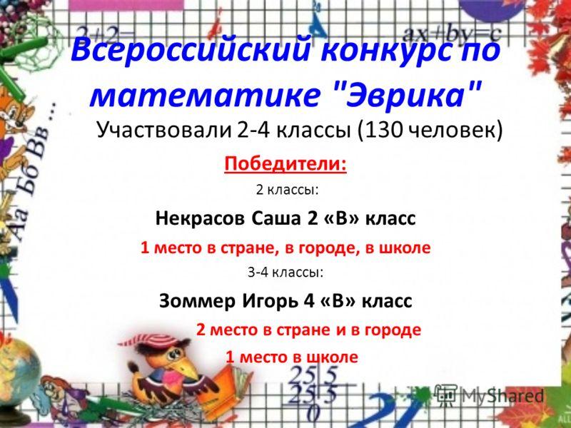 Всероссийский конкурс по математике Эврика Участвовали 2-4 классы (130 человек) Победители: 2 классы: Некрасов Саша 2 «В» класс 1 место в стране, в городе, в школе 3-4 классы: Зоммер Игорь 4 «В» класс 2 место в стране и в городе 1 место в школе