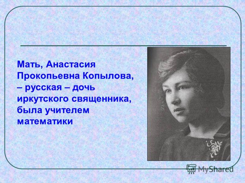 Мать, Анастасия Прокопьевна Копылова, – русская – дочь иркутского священника, была учителем математики