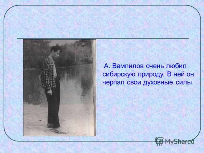 А. Вампилов очень любил сибирскую природу. В ней он черпал свои духовные силы.