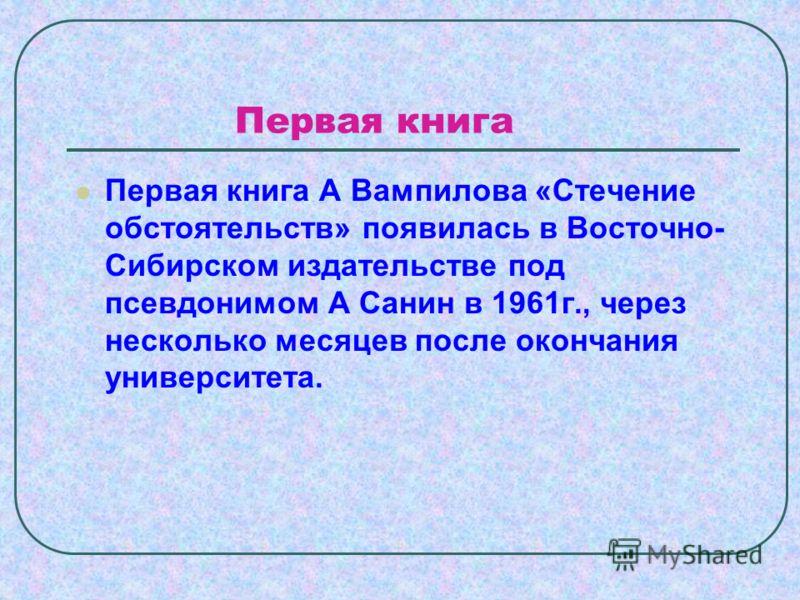Первая книга Первая книга А Вампилова «Стечение обстоятельств» появилась в Восточно- Сибирском издательстве под псевдонимом А Санин в 1961г., через несколько месяцев после окончания университета.