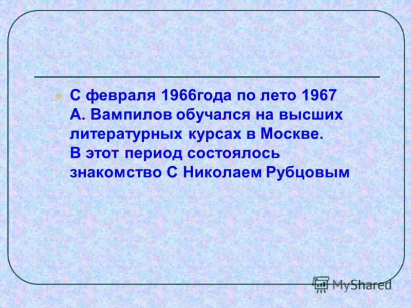 С февраля 1966года по лето 1967 А. Вампилов обучался на высших литературных курсах в Москве. В этот период состоялось знакомство С Николаем Рубцовым