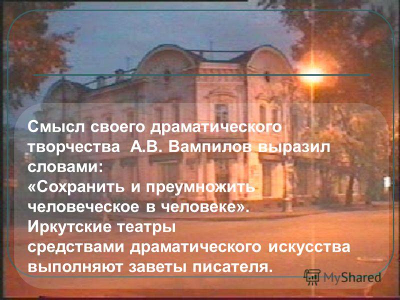 Cмысл своего драматического творчества А.В. Вампилов выразил словами: «Сохранить и преумножить человеческое в человеке». Иркутские театры средствами драматического искусства выполняют заветы писателя.