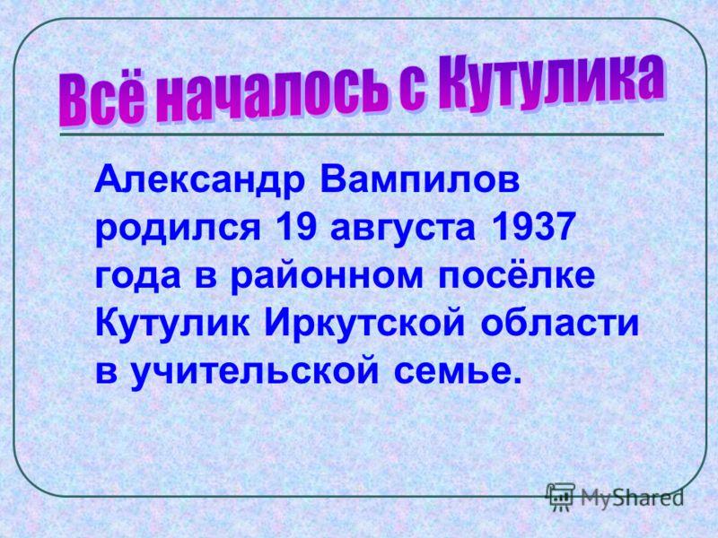 Александр Вампилов родился 19 августа 1937 года в районном посёлке Кутулик Иркутской области в учительской семье.