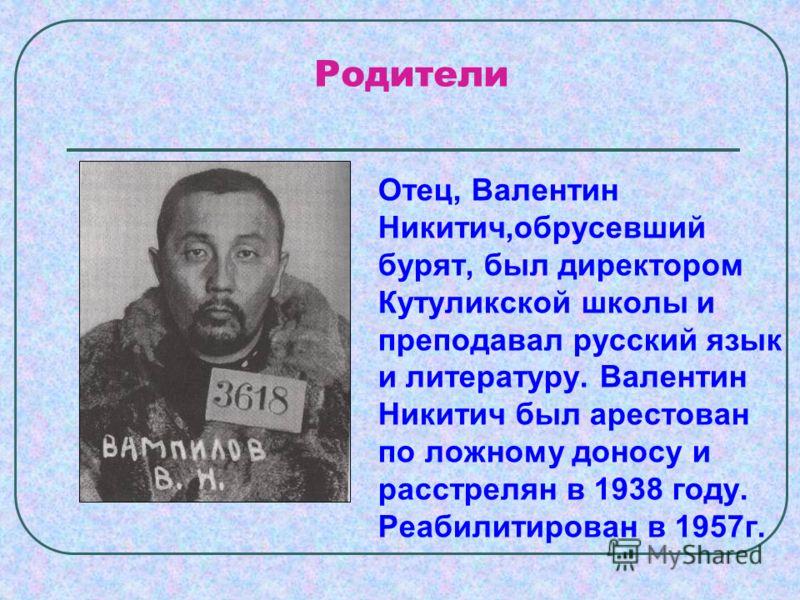Родители Отец, Валентин Никитич,обрусевший бурят, был директором Кутуликской школы и преподавал русский язык и литературу. Валентин Никитич был арестован по ложному доносу и расстрелян в 1938 году. Реабилитирован в 1957г.