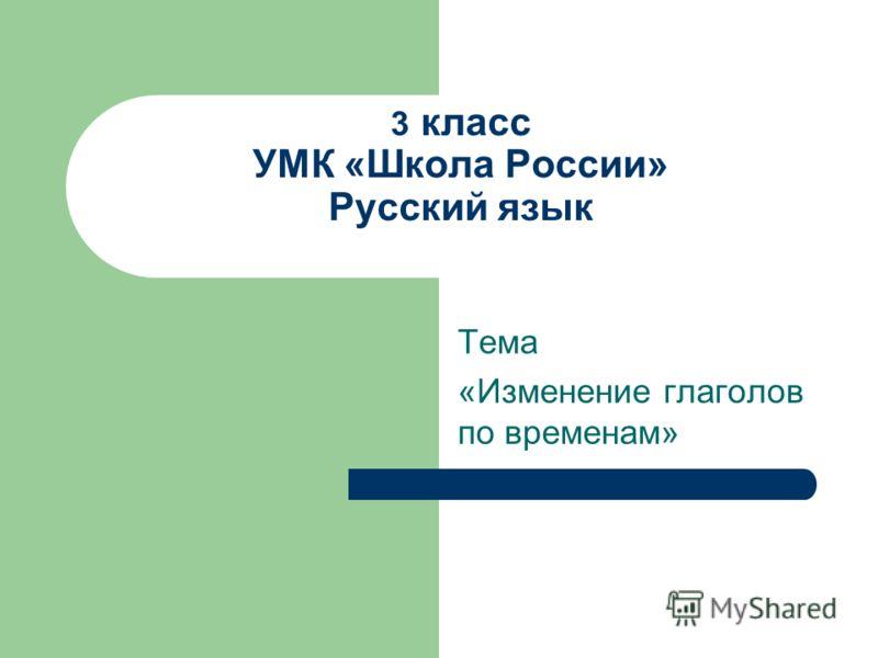 3 класс УМК «Школа России» Русский язык Тема «Изменение глаголов по временам»