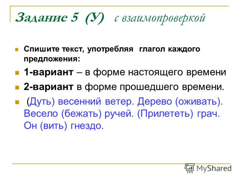 Задание 5 (У) с взаимопроверкой Спишите текст, употребляя глагол каждого предложения: 1-вариант – в форме настоящего времени 2-вариант в форме прошедшего времени. (Дуть) весенний ветер. Дерево (оживать). Весело (бежать) ручей. (Прилететь) грач. Он (в