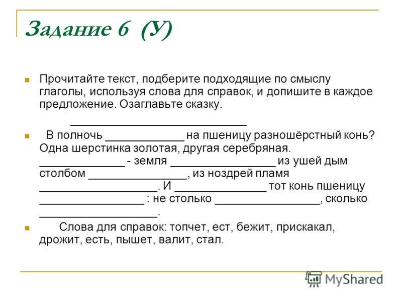 Задание 6 (У) Прочитайте текст, подберите подходящие по смыслу глаголы, используя слова для справок, и допишите в каждое предложение. Озаглавьте сказку. ___________________________ В полночь ____________ на пшеницу разношёрстный конь? Одна шерстинка