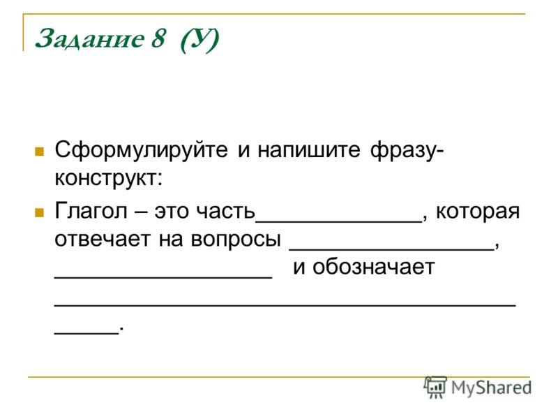 Задание 8 (У) Сформулируйте и напишите фразу- конструкт: Глагол – это часть_____________, которая отвечает на вопросы ________________, _________________ и обозначает ____________________________________ _____.