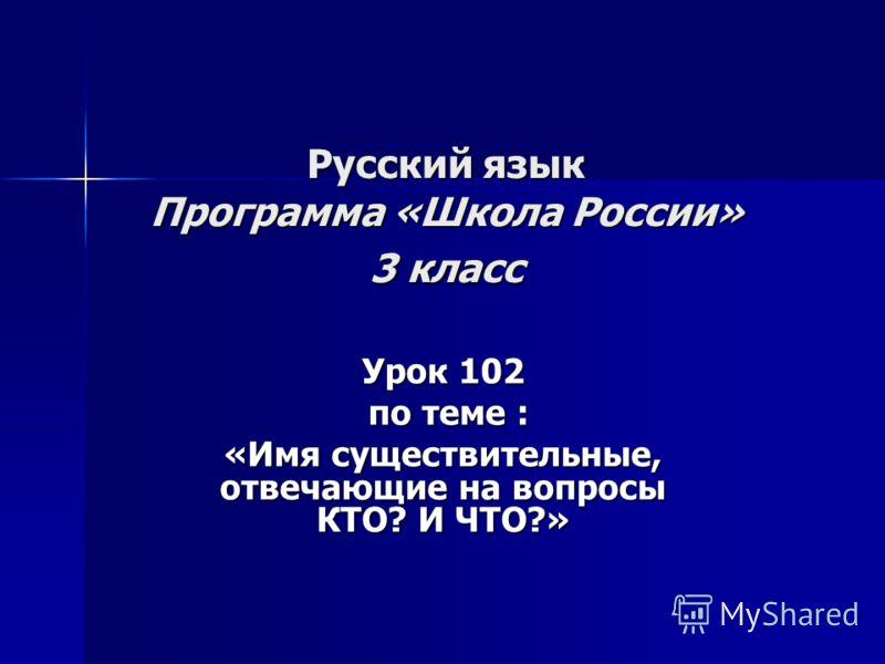 Русский язык Программа «Школа России» 3 класс Урок 102 по теме : по теме : «Имя существительные, отвечающие на вопросы КТО? И ЧТО?»
