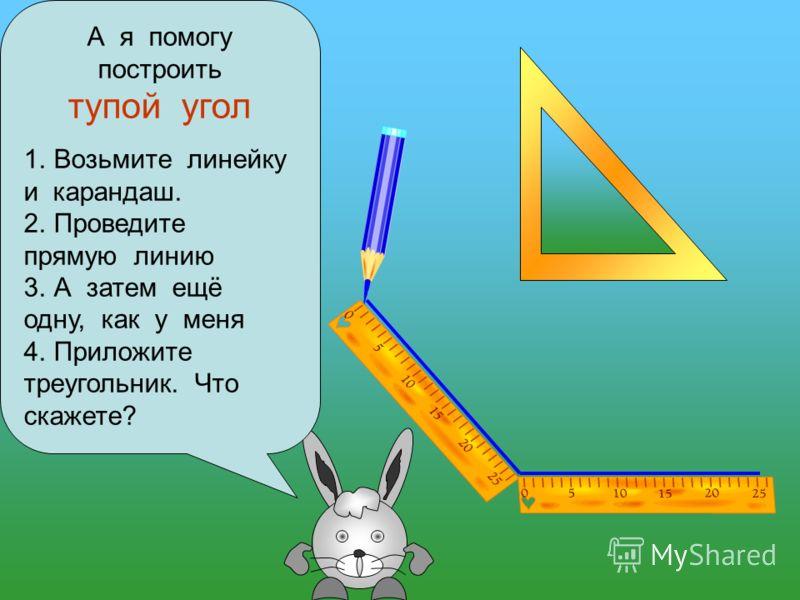 А я помогу построить тупой угол 1. Возьмите линейку и карандаш. 2. Проведите прямую линию 3. А затем ещё одну, как у меня 4. Приложите треугольник. Что скажете?