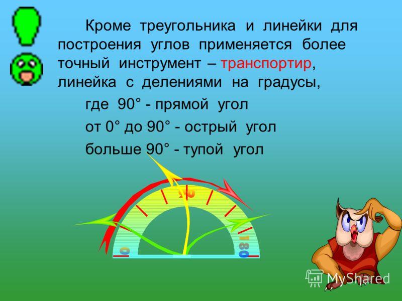 Кроме треугольника и линейки для построения углов применяется более точный инструмент – транспортир, линейка с делениями на градусы, где 90° - прямой угол от 0° до 90° - острый угол больше 90° - тупой угол