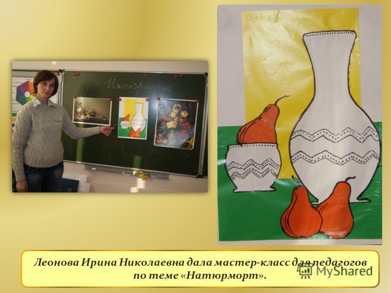 Леонова Ирина Николаевна дала мастер-класс для педагогов по теме «Натюрморт».