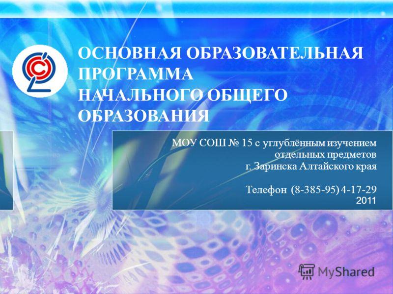 ОСНОВНАЯ ОБРАЗОВАТЕЛЬНАЯ ПРОГРАММА НАЧАЛЬНОГО ОБЩЕГО ОБРАЗОВАНИЯ МОУ СОШ 15 с углублённым изучением отдельных предметов г. Заринска Алтайского края Телефон (8-385-95) 4-17-29 2011