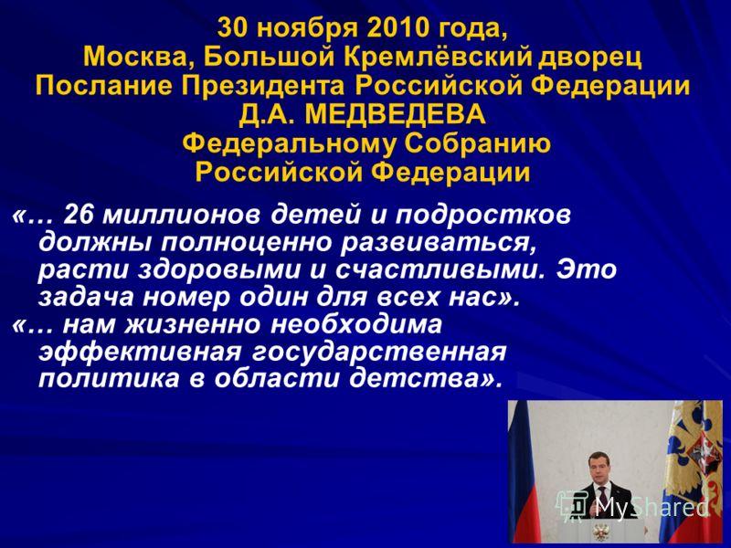 30 ноября 2010 года, Москва, Большой Кремлёвский дворец Послание Президента Российской Федерации Д.А. МЕДВЕДЕВА Федеральному Собранию Российской Федерации «… 26 миллионов детей и подростков должны полноценно развиваться, расти здоровыми и счастливыми
