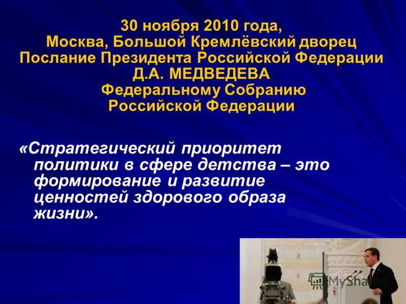 30 ноября 2010 года, Москва, Большой Кремлёвский дворец Послание Президента Российской Федерации Д.А. МЕДВЕДЕВА Федеральному Собранию Российской Федерации «Стратегический приоритет политики в сфере детства – это формирование и развитие ценностей здор