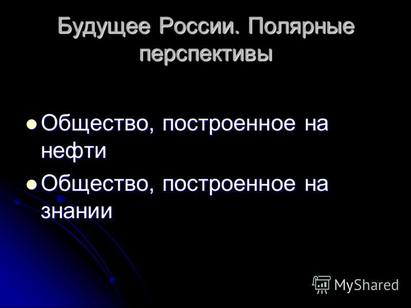 Будущее России. Полярные перспективы Общество, построенное на нефти Общество, построенное на нефти Общество, построенное на знании Общество, построенное на знании