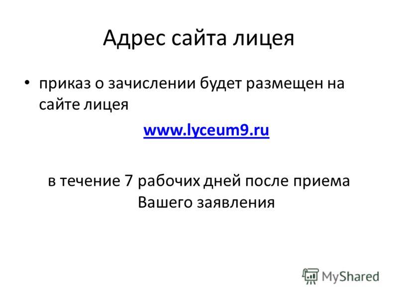 Адрес сайта лицея приказ о зачислении будет размещен на сайте лицея www.lyceum9.ru в течение 7 рабочих дней после приема Вашего заявления