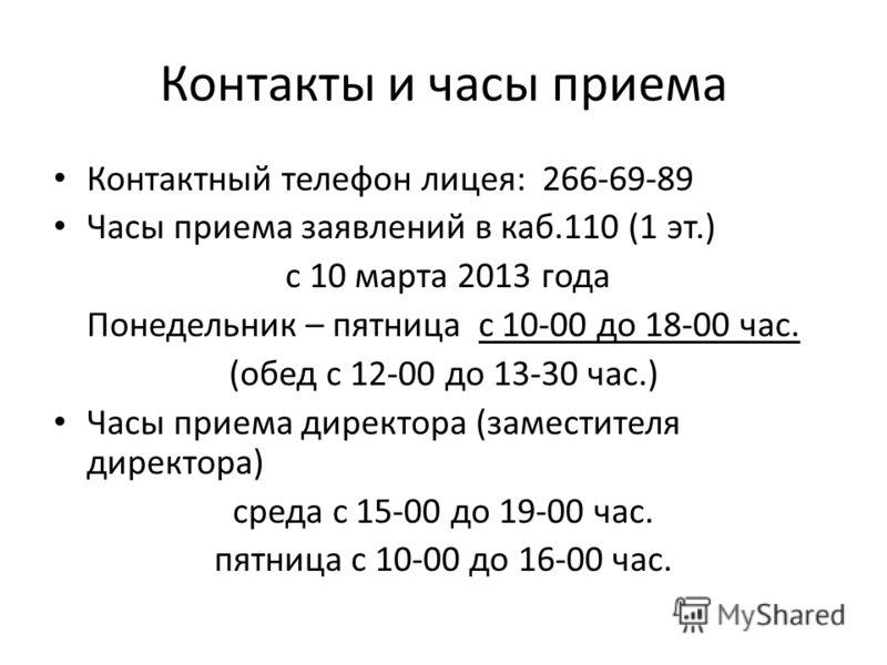 Контакты и часы приема Контактный телефон лицея: 266-69-89 Часы приема заявлений в каб.110 (1 эт.) с 10 марта 2013 года Понедельник – пятница с 10-00 до 18-00 час. (обед с 12-00 до 13-30 час.) Часы приема директора (заместителя директора) среда с 15-