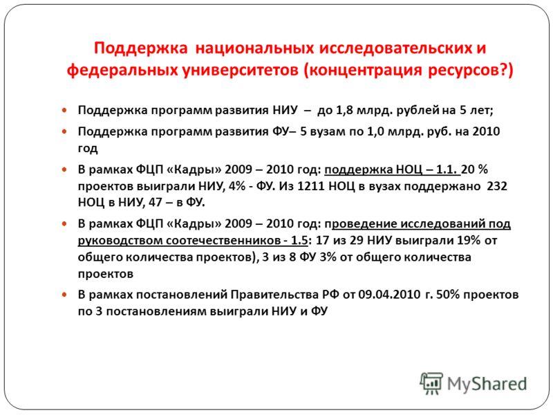 Поддержка национальных исследовательских и федеральных университетов ( концентрация ресурсов ?) Поддержка программ развития НИУ – до 1,8 млрд. рублей на 5 лет; Поддержка программ развития ФУ– 5 вузам по 1,0 млрд. руб. на 2010 год В рамках ФЦП «Кадры»