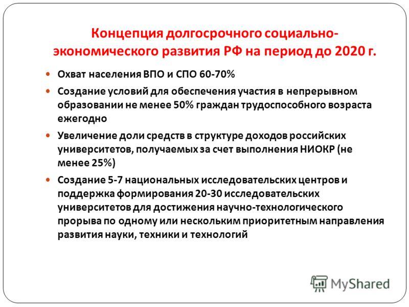 Концепция долгосрочного социально - экономического развития РФ на период до 2020 г. Охват населения ВПО и СПО 60-70% Создание условий для обеспечения участия в непрерывном образовании не менее 50% граждан трудоспособного возраста ежегодно Увеличение