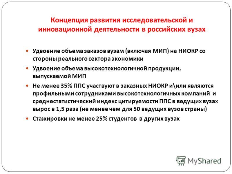 Концепция развития исследовательской и инновационной деятельности в российских вузах Удвоение объема заказов вузам (включая МИП) на НИОКР со стороны реального сектора экономики Удвоение объема высокотехнологичной продукции, выпускаемой МИП Не менее 3