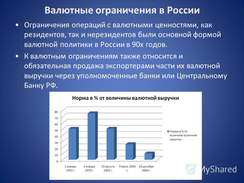 Валютные ограничения в России Ограничения операций с валютными ценностями, как резидентов, так и нерезидентов были основной формой валютной политики в России в 90х годов. К валютным ограничениям также относится и обязательная продажа экспортерами час