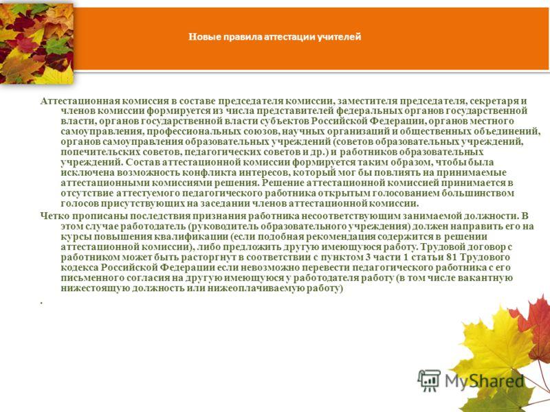 Н овые правила аттестации учителей Аттестационная комиссия в составе председателя комиссии, заместителя председателя, секретаря и членов комиссии формируется из числа представителей федеральных органов государственной власти, органов государственной