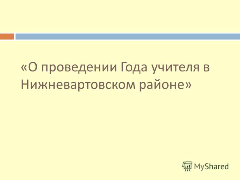 «О проведении Года учителя в Нижневартовском районе»